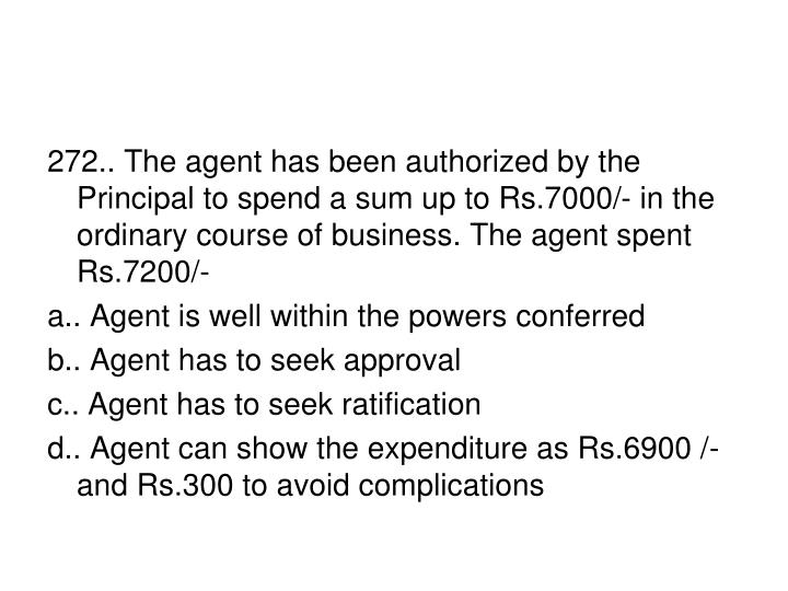 272.. The agent has been authorized by the Principal to spend a sum up to Rs.7000/- in the ordinary course of business. The agent spent Rs.7200/-