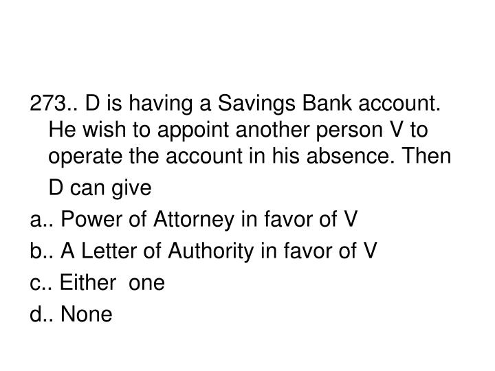 273.. D is having a Savings Bank account. He wish to appoint another person V to operate the account in his absence. Then