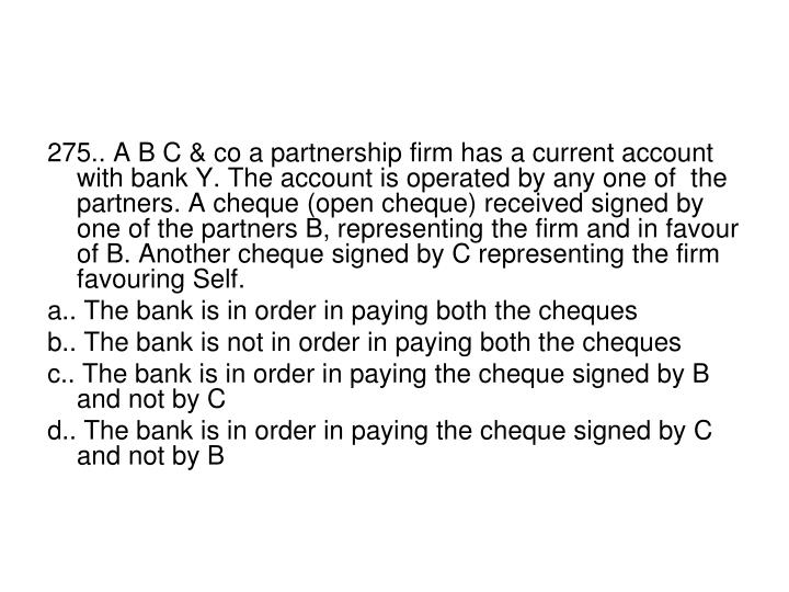 275.. A B C & co a partnership firm has a current account with bank Y. The account is operated by any one of  the partners. A cheque (open cheque) received signed by one of the partners B, representing the firm and in favour of B. Another cheque signed by C representing the firm favouring Self.