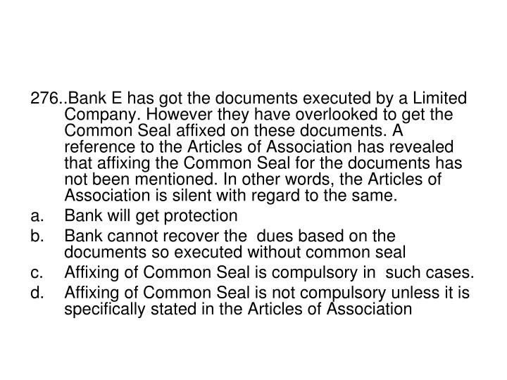 276..Bank E has got the documents executed by a Limited Company. However they have overlooked to get the Common Seal affixed on these documents. A reference to the Articles of Association has revealed that affixing the Common Seal for the documents has not been mentioned. In other words, the Articles of Association is silent with regard to the same.