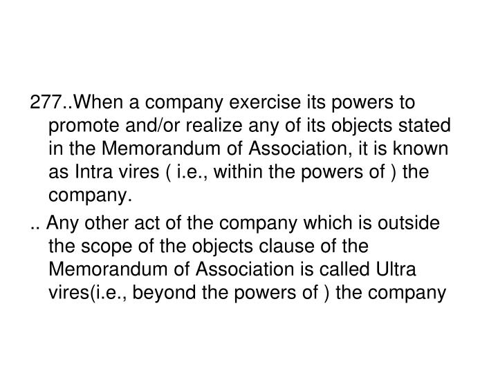 277..When a company exercise its powers to promote and/or realize any of its objects stated in the Memorandum of Association, it is known as Intra vires ( i.e., within the powers of ) the company.