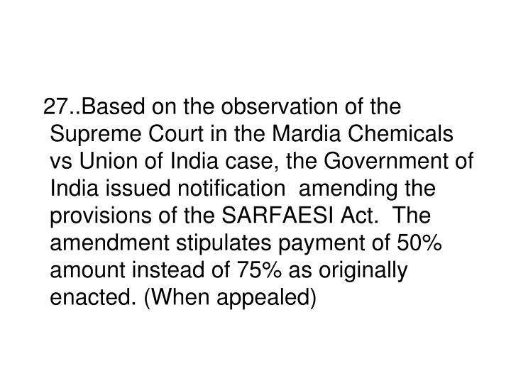 27..Based on the observation of the Supreme Court in the Mardia Chemicals vs Union of India case, the Government of India issued notification  amending the provisions of the SARFAESI Act.  The amendment stipulates payment of 50% amount instead of 75% as originally enacted. (When appealed)