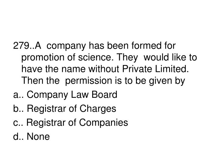 279..A  company has been formed for promotion of science. They  would like to have the name without Private Limited. Then the  permission is to be given by
