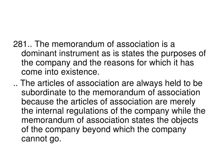 281.. The memorandum of association is a dominant instrument as is states the purposes of the company and the reasons for which it has come into existence.