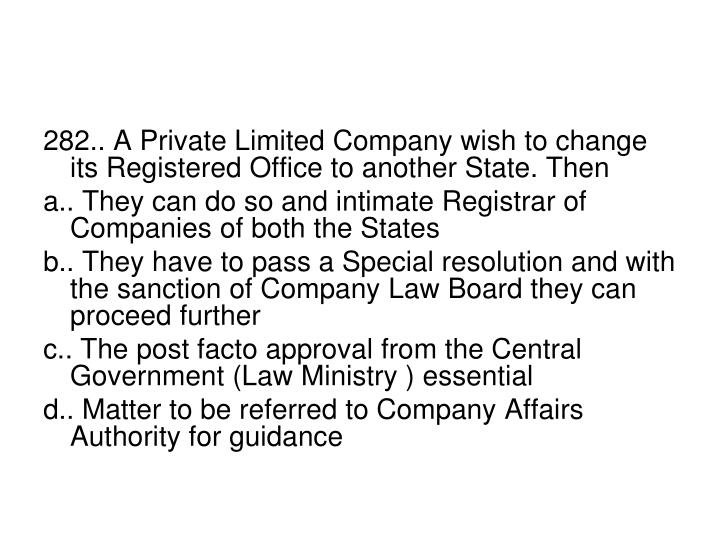 282.. A Private Limited Company wish to change its Registered Office to another State. Then