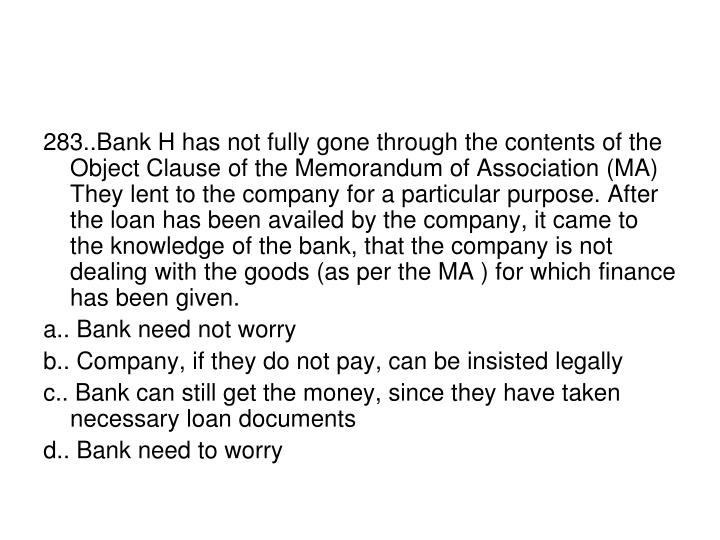 283..Bank H has not fully gone through the contents of the Object Clause of the Memorandum of Association (MA) They lent to the company for a particular purpose. After the loan has been availed by the company, it came to the knowledge of the bank, that the company is not dealing with the goods (as per the MA ) for which finance has been given.