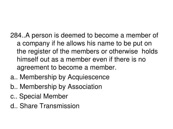 284..A person is deemed to become a member of a company if he allows his name to be put on the register of the members or otherwise  holds himself out as a member even if there is no agreement to become a member.