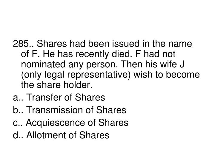 285.. Shares had been issued in the name of F. He has recently died. F had not nominated any person. Then his wife J (only legal representative) wish to become the share holder.