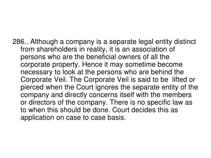 286.. Although a company is a separate legal entity distinct from shareholders in reality, it is an association of persons who are the beneficial owners of all the corporate property. Hence it may sometime become necessary to look at the persons who are behind the Corporate Veil. The Corporate Veil is said to be  lifted or pierced when the Court ignores the separate entity of the company and directly concerns itself with the members or directors of the company. There is no specific law as to when this should be done. Court decides this as application on case to case basis.