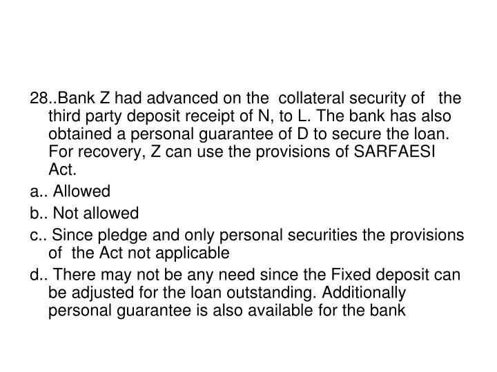 28..Bank Z had advanced on the  collateral security of   the third party deposit receipt of N, to L. The bank has also obtained a personal guarantee of D to secure the loan.  For recovery, Z can use the provisions of SARFAESI Act.