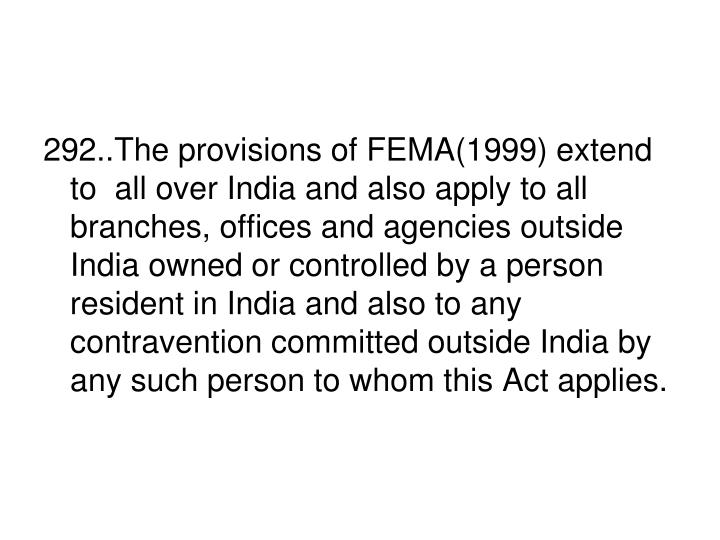 292..The provisions of FEMA(1999) extend to  all over India and also apply to all branches, offices and agencies outside India owned or controlled by a person resident in India and also to any contravention committed outside India by any such person to whom this Act applies.