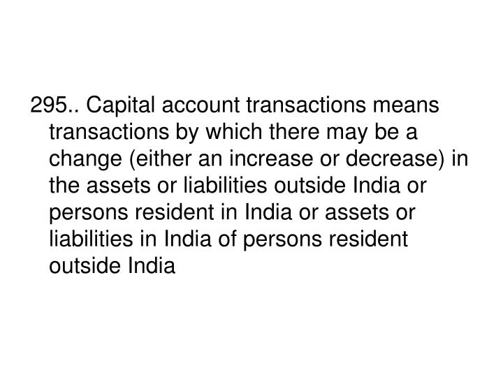 295.. Capital account transactions means transactions by which there may be a change (either an increase or decrease) in the assets or liabilities outside India or persons resident in India or assets or liabilities in India of persons resident outside India