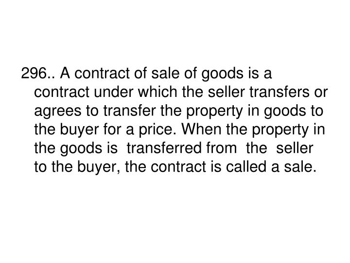296.. A contract of sale of goods is a contract under which the seller transfers or agrees to transfer the property in goods to the buyer for a price. When the property in the goods is  transferred from  the  seller to the buyer, the contract is called a sale.