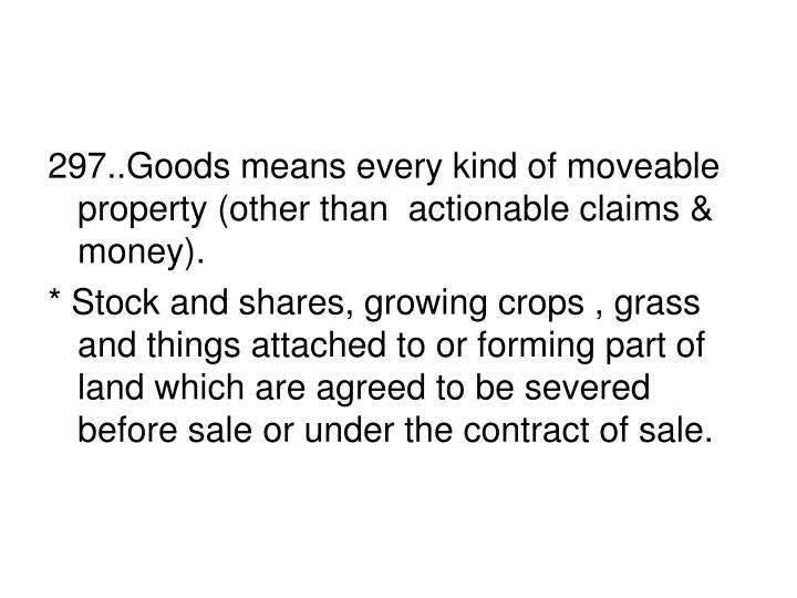 297..Goods means every kind of moveable property (other than  actionable claims & money).