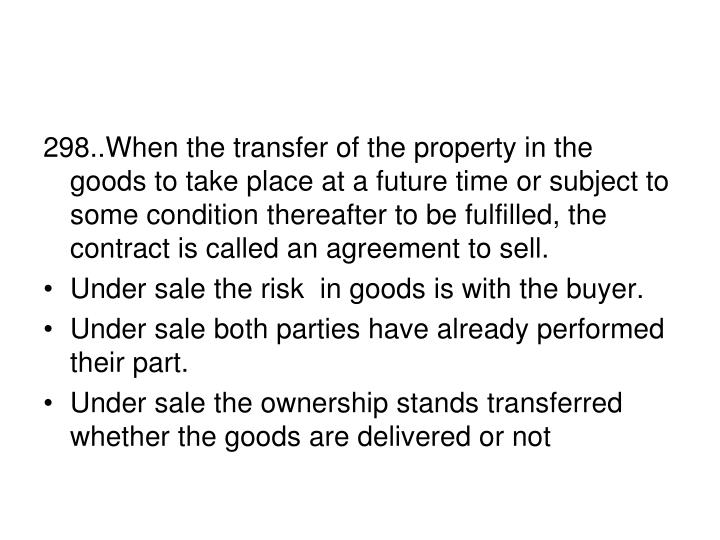 298..When the transfer of the property in the goods to take place at a future time or subject to some condition thereafter to be fulfilled, the contract is called an agreement to sell.