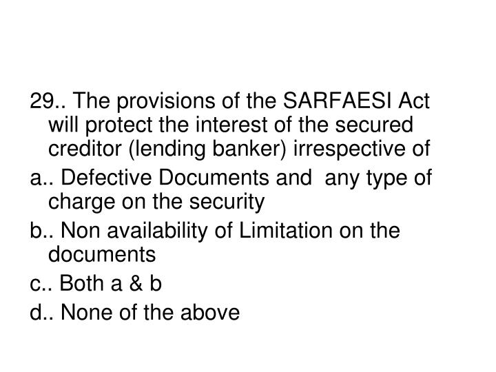 29.. The provisions of the SARFAESI Act will protect the interest of the secured creditor (lending banker) irrespective of