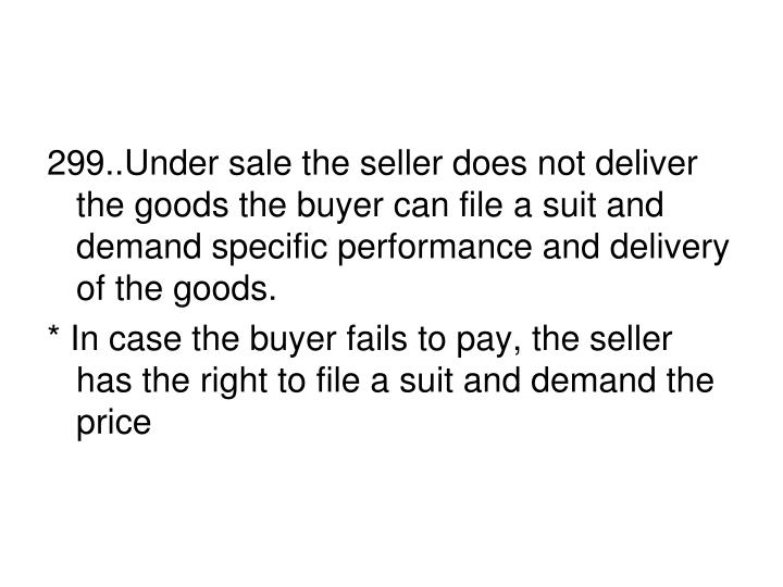 299..Under sale the seller does not deliver the goods the buyer can file a suit and demand specific performance and delivery of the goods.