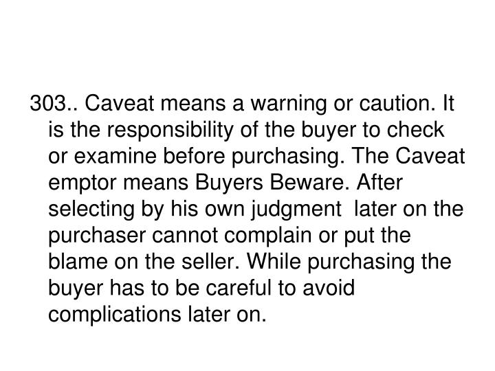 303.. Caveat means a warning or caution. It is the responsibility of the buyer to check or examine before purchasing. The Caveat emptor means Buyers Beware. After selecting by his own judgment  later on the purchaser cannot complain or put the blame on the seller. While purchasing the buyer has to be careful to avoid complications later on.