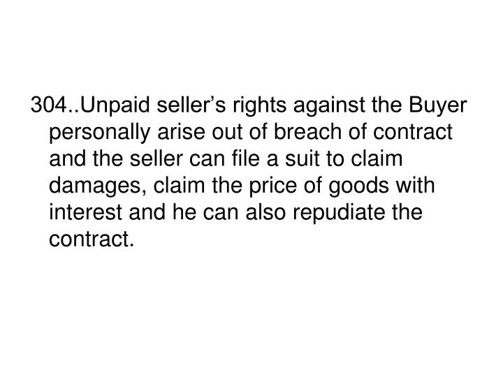 304..Unpaid seller's rights against the Buyer personally arise out of breach of contract and the seller can file a suit to claim damages, claim the price of goods with interest and he can also repudiate the contract.