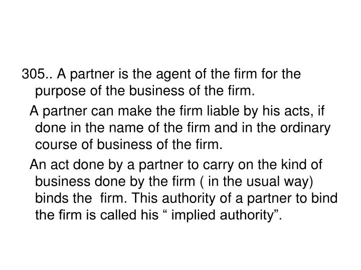 305.. A partner is the agent of the firm for the purpose of the business of the firm.