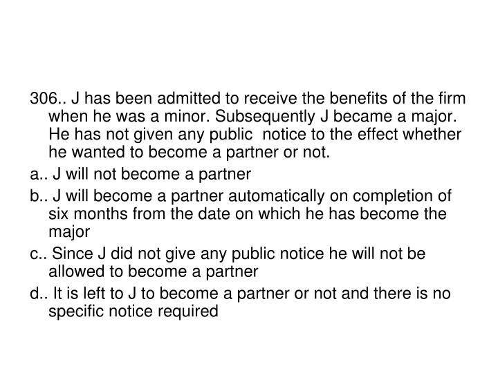 306.. J has been admitted to receive the benefits of the firm when he was a minor. Subsequently J became a major. He has not given any public  notice to the effect whether he wanted to become a partner or not.
