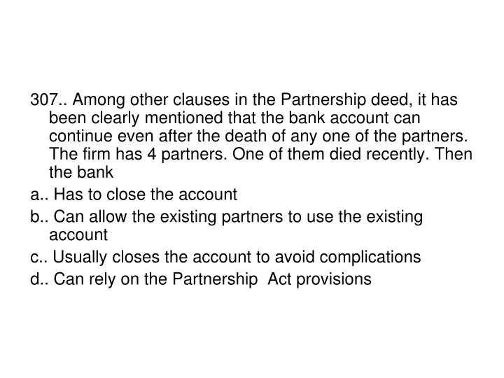 307.. Among other clauses in the Partnership deed, it has been clearly mentioned that the bank account can continue even after the death of any one of the partners. The firm has 4 partners. One of them died recently. Then the bank