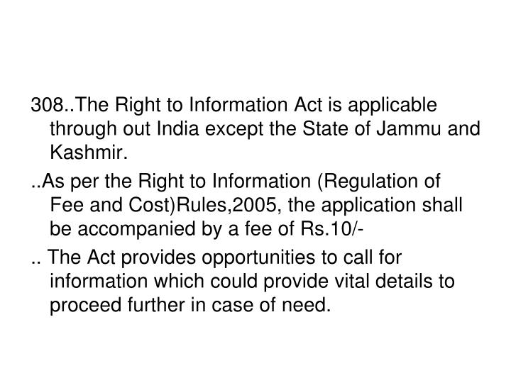 308..The Right to Information Act is applicable through out India except the State of Jammu and Kashmir.