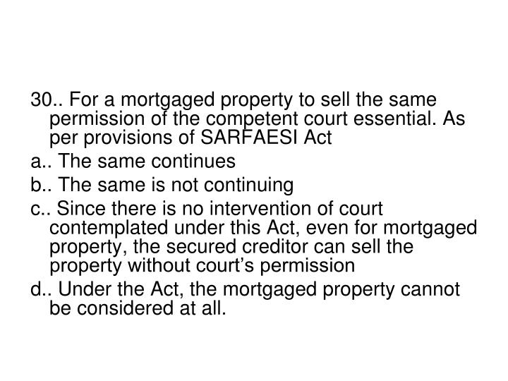 30.. For a mortgaged property to sell the same permission of the competent court essential. As per provisions of SARFAESI Act