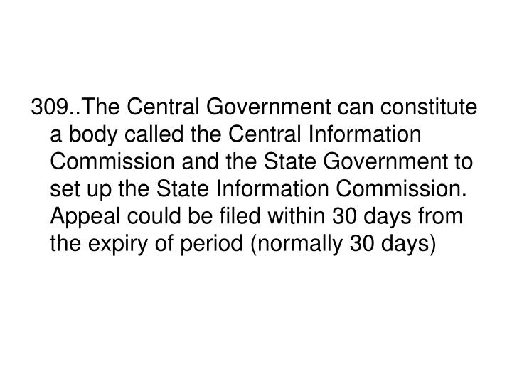 309..The Central Government can constitute a body called the Central Information Commission and the State Government to set up the State Information Commission. Appeal could be filed within 30 days from the expiry of period (normally 30 days)