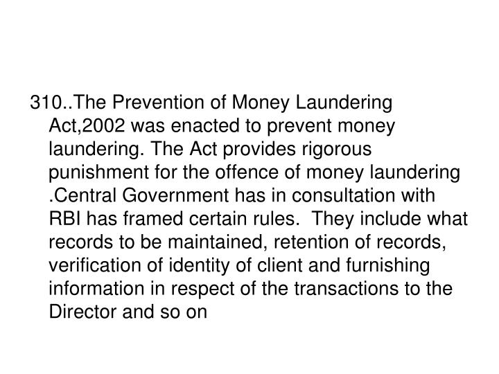 310..The Prevention of Money Laundering Act,2002 was enacted to prevent money laundering. The Act provides rigorous  punishment for the offence of money laundering .Central Government has in consultation with RBI has framed certain rules.  They include what records to be maintained, retention of records, verification of identity of client and furnishing information in respect of the transactions to the Director and so on