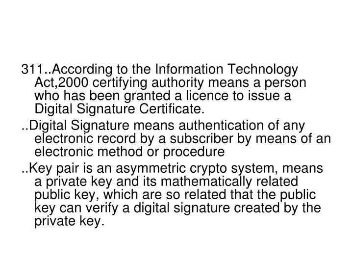 311..According to the Information Technology Act,2000 certifying authority means a person who has been granted a licence to issue a Digital Signature Certificate.