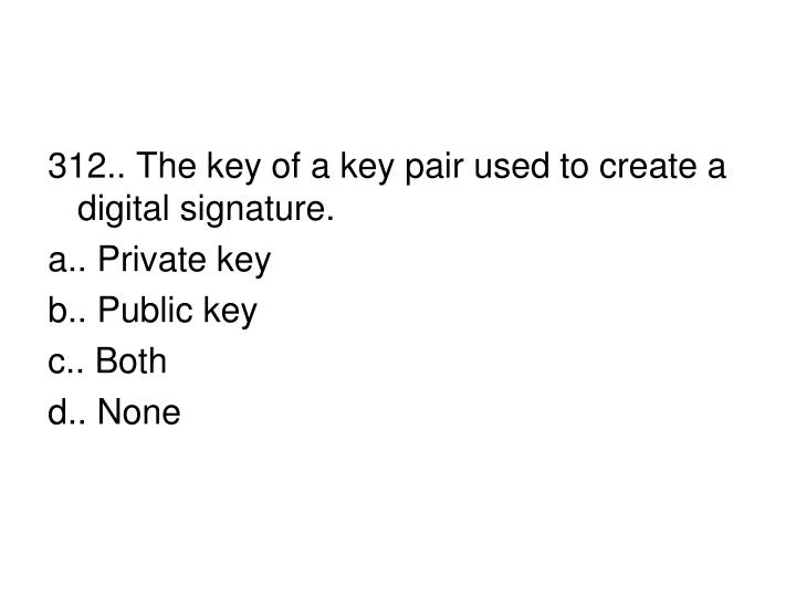 312.. The key of a key pair used to create a digital signature.