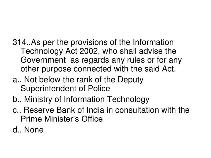 314..As per the provisions of the Information Technology Act 2002, who shall advise the Government  as regards any rules or for any other purpose connected with the said Act.