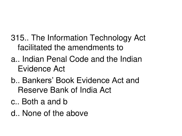 315.. The Information Technology Act facilitated the amendments to