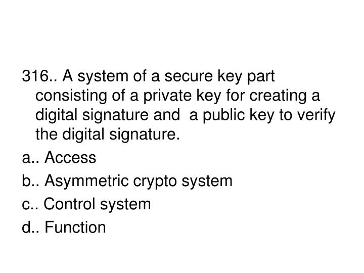 316.. A system of a secure key part consisting of a private key for creating a digital signature and  a public key to verify the digital signature.