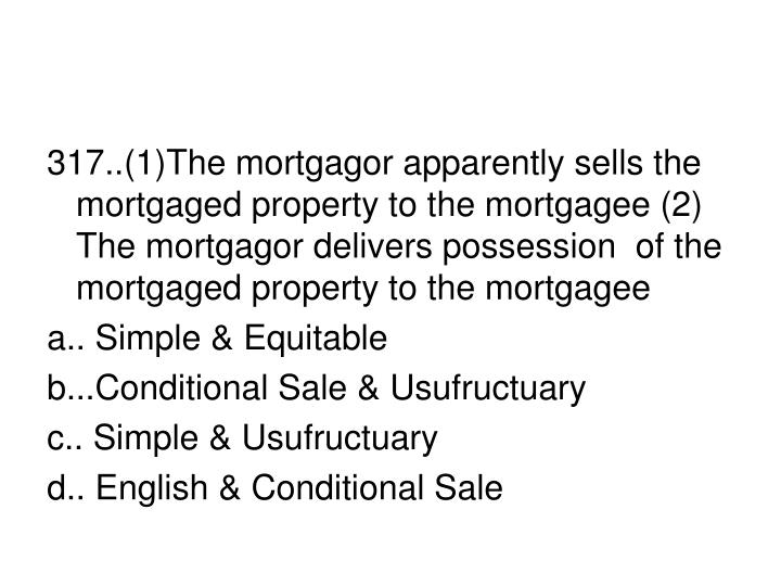 317..(1)The mortgagor apparently sells the mortgaged property to the mortgagee (2) The mortgagor delivers possession  of the mortgaged property to the mortgagee