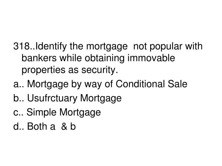 318..Identify the mortgage  not popular with bankers while obtaining immovable properties as security.