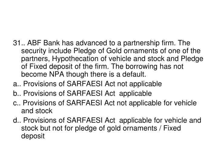 31.. ABF Bank has advanced to a partnership firm. The security include Pledge of Gold ornaments of one of the partners, Hypothecation of vehicle and stock and Pledge of Fixed deposit of the firm. The borrowing has not become NPA though there is a default.