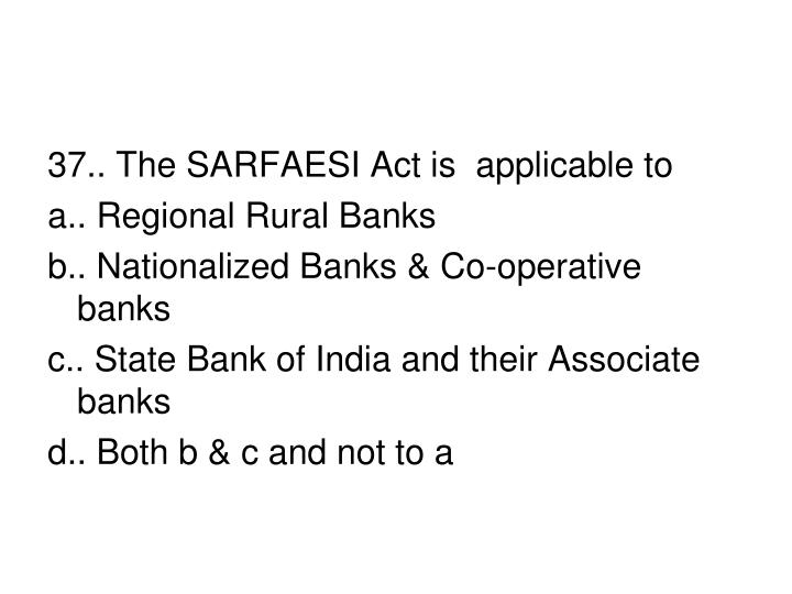37.. The SARFAESI Act is  applicable to
