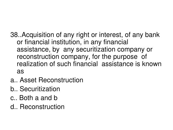 38..Acquisition of any right or interest, of any bank or financial institution, in any financial assistance, by  any securitization company or reconstruction company, for the purpose  of realization of such financial  assistance is known as