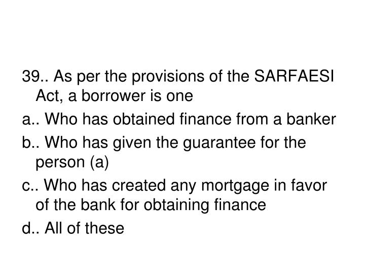 39.. As per the provisions of the SARFAESI Act, a borrower is one