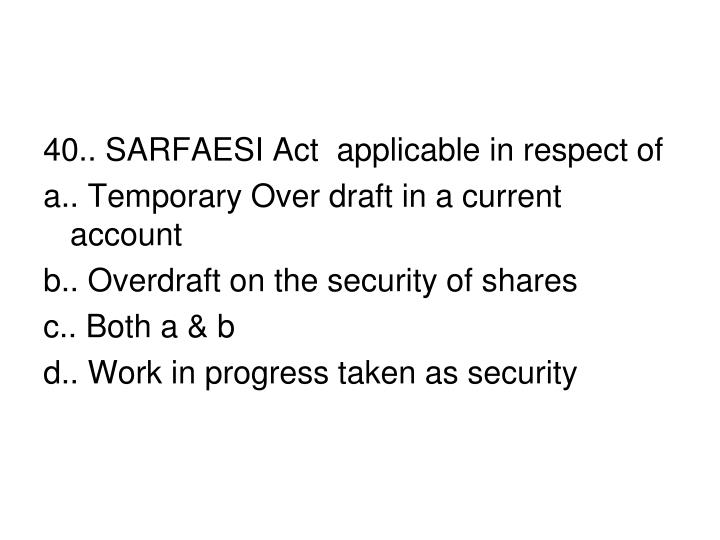40.. SARFAESI Act  applicable in respect of