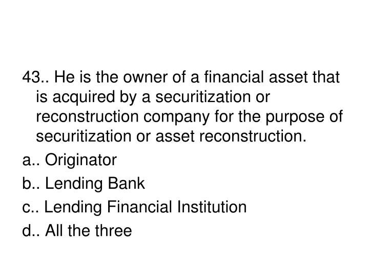 43.. He is the owner of a financial asset that is acquired by a securitization or reconstruction company for the purpose of securitization or asset reconstruction.
