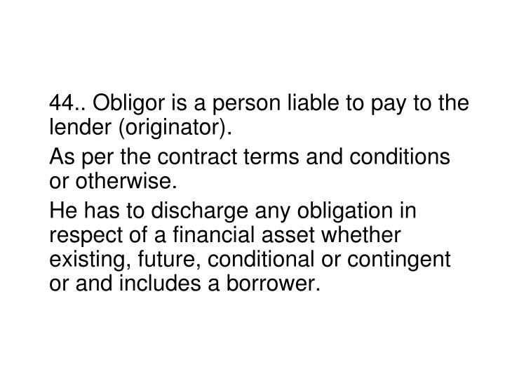 44.. Obligor is a person liable to pay to the lender (originator).
