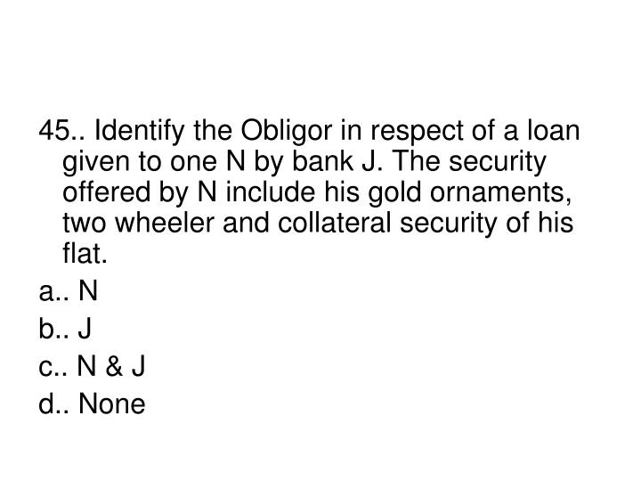 45.. Identify the Obligor in respect of a loan given to one N by bank J. The security offered by N include his gold ornaments, two wheeler and collateral security of his flat.