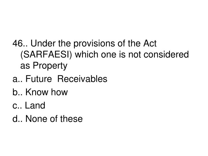 46.. Under the provisions of the Act (SARFAESI) which one is not considered as Property