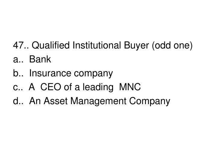 47.. Qualified Institutional Buyer (odd one)