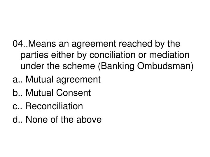 04..Means an agreement reached by the parties either by conciliation or mediation under the scheme (Banking Ombudsman)