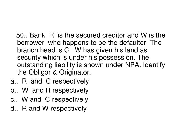50.. Bank  R  is the secured creditor and W is the borrower  who happens to be the defaulter .The branch head is C.  W has given his land as security which is under his possession. The outstanding liability is shown under NPA. Identify the Obligor & Originator.