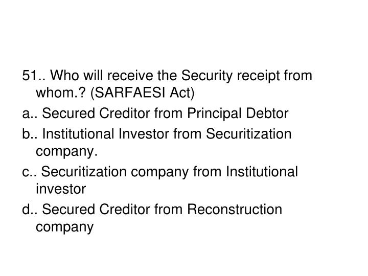 51.. Who will receive the Security receipt from whom.? (SARFAESI Act)